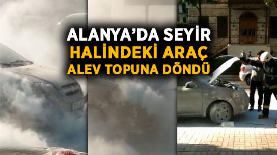 Alanya'da seyir halindeki araç alev topuna döndü