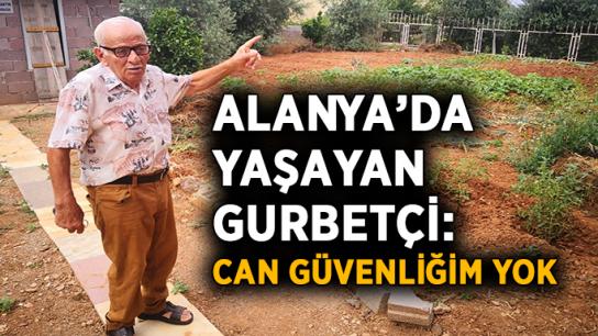 Alanya'da yaşayan gurbetçi: Can güvenliğim yok