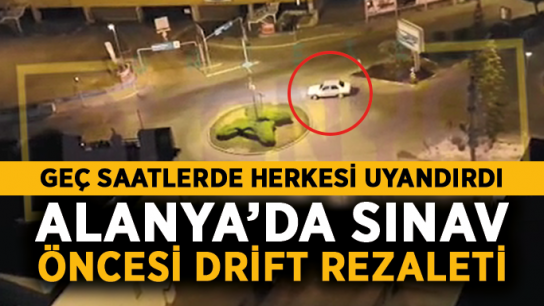 Büyük ayıp! Alanya'da sınav öncesi drift rezaleti