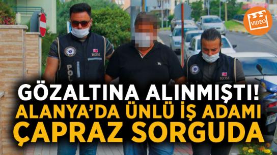 Gözaltına alınmıştı! Alanya'da ünlü iş adamı çapraz sorguda