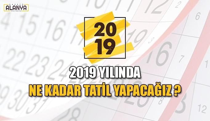 2019 yılında ne kadar tatil yapacağız ?