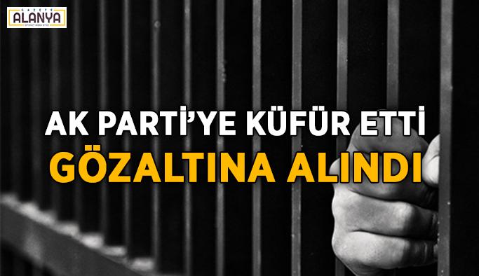 Ak Parti'ye küfür etti, gözaltına alındı