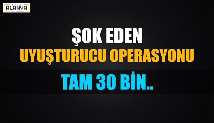 Antalya'da şok operasyon ! Tam 30 bin..