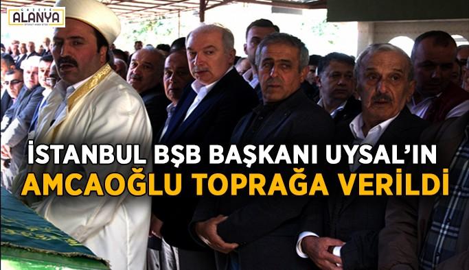 İstanbul BŞB Başkanı Uysal'ın amcaoğlu toprağa verildi