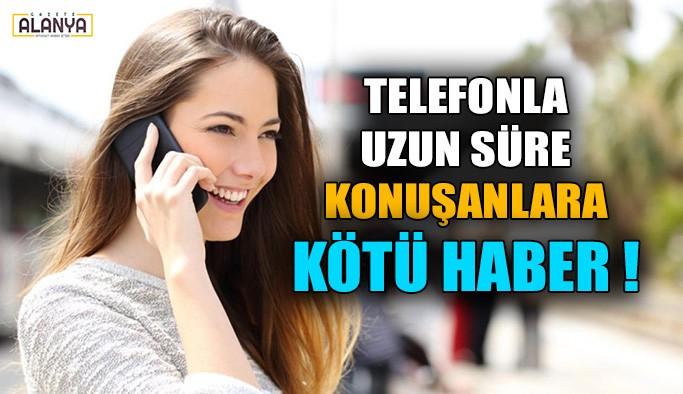 Telefonla uzun süre konuşanlara kötü haber!
