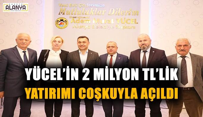 Yücel'in 2 Milyon TL'lik yatırımı coşkuyla açıldı