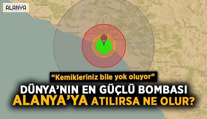 Dünya'nın en güçlü bombası Alanya'ya atılırsa ne olur?