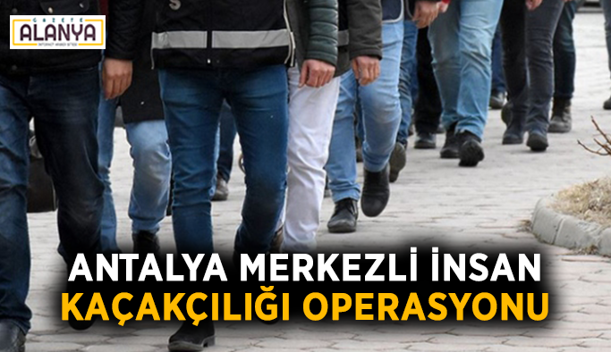 Antalya merkezli insan kaçakçılığı operasyonu