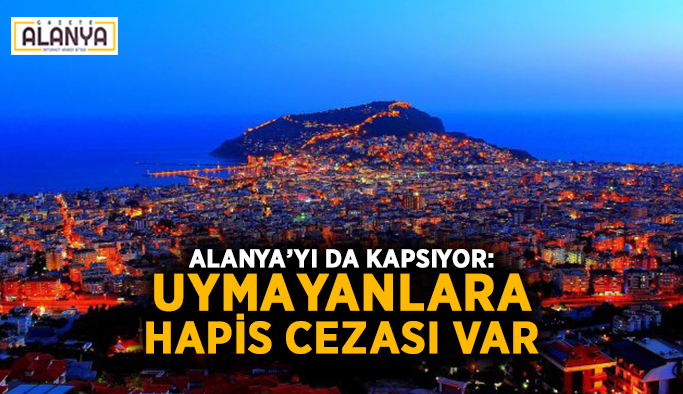 Alanya'yı da kapsıyor: Uymayanlara hapis cezası var