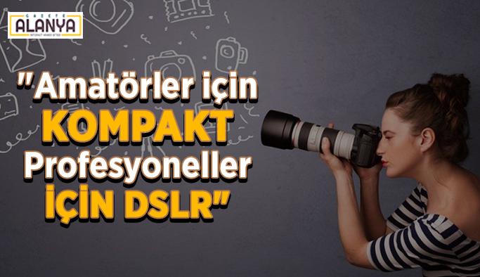 """""""Amatörler için kompakt, Profesyoneller için DSLR"""""""