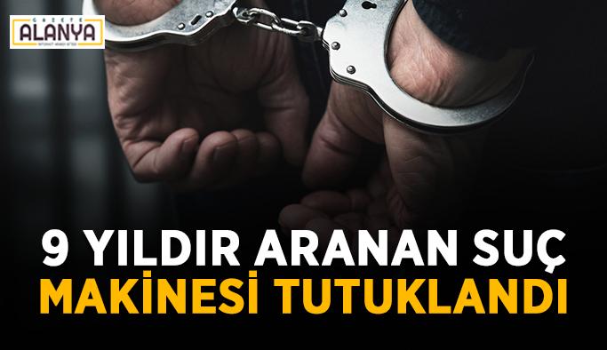 9 yıldır aranan suç makinesi tutuklandı