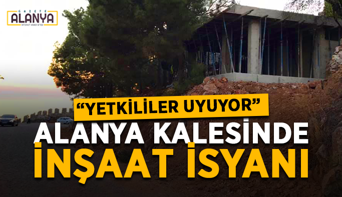 """Alanya kalesinde inşaat isyanı: """"Yetkililer uyuyor"""""""