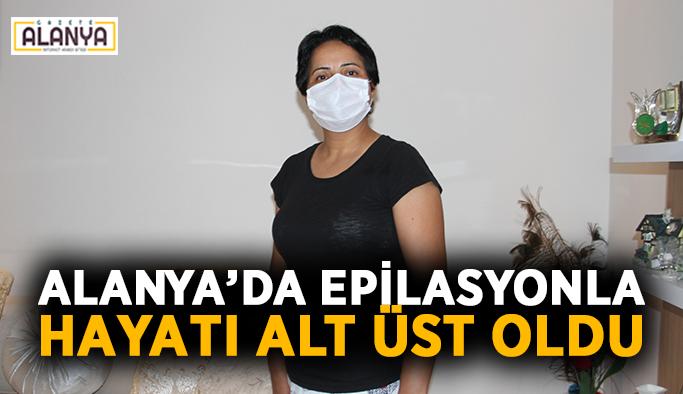 Alanya'da epilasyonla hayatı alt üst oldu