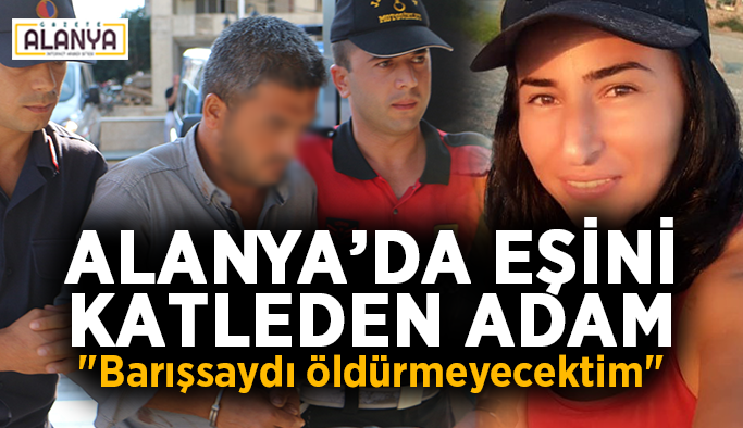 """Alanya'da eşini katleden adam: """"Barışsaydı öldürmeyecektim"""""""