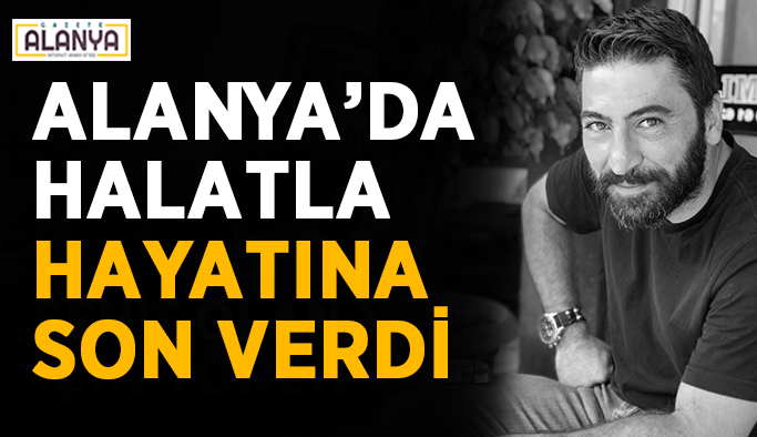"""Alanya'da halatla intihar etti: """"Herkes ölümden korkuyor"""""""