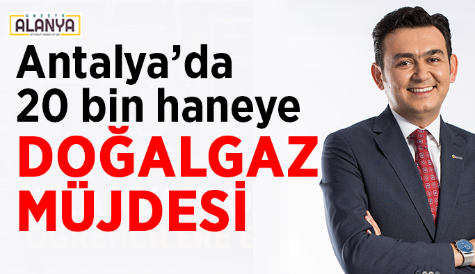 Antalya'da 20 bin haneye doğalgaz müjdesi