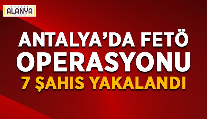 Antalya'da FETÖ operasyonu: 7 şahıs yakalandı