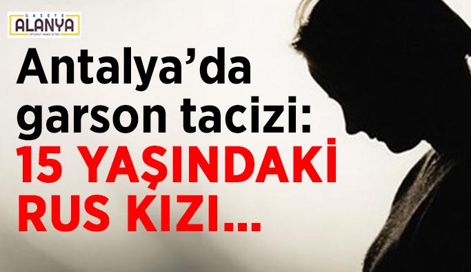Antalya'da garson tacizi: 15 yaşındaki Rus kızı…