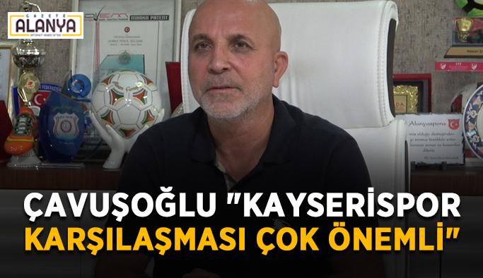 """Başkan Çavuşoğlu: """"Kayserispor karşılaşması çok önemli"""""""