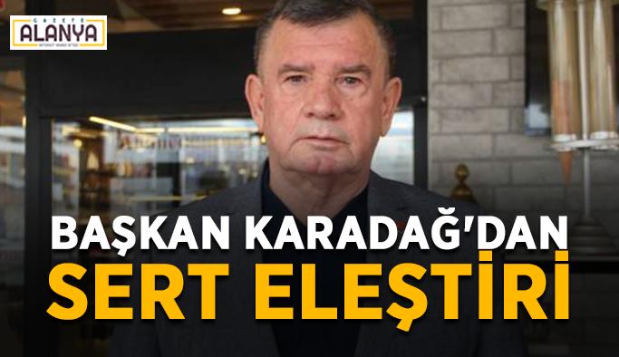 Başkan Karadağ'dan sert eleştiri