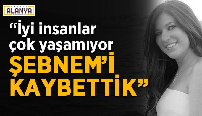 """""""İyi insanlar çok yaşamıyor, Şebnem'i kaybettik"""""""