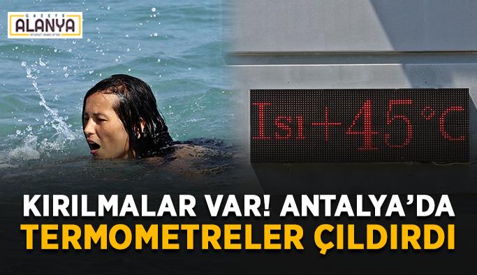 Kırılmalar yaşandı! Antalya'da termometreler çıldırdı