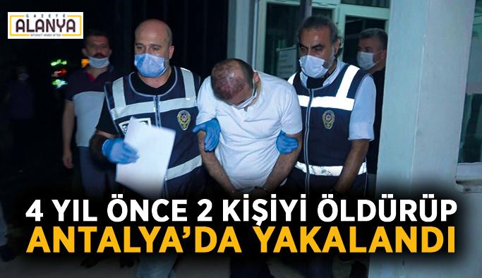 4 yıl önce 2 kişiyi öldürüp Antalya'da yakalandı