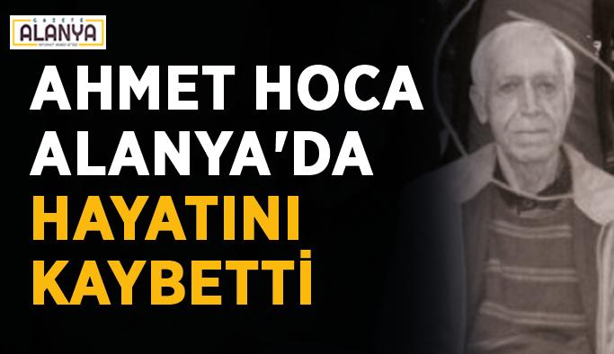 Ahmet Hoca Alanya'da hayatını kaybetti