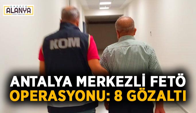 Antalya merkezli FETÖ operasyonu: 8 gözaltı