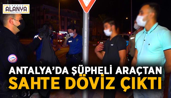 Antalya'da şüpheli araçtan sahte döviz çıktı