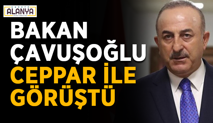 Bakan Çavuşoğlu Ceppar ile görüştü