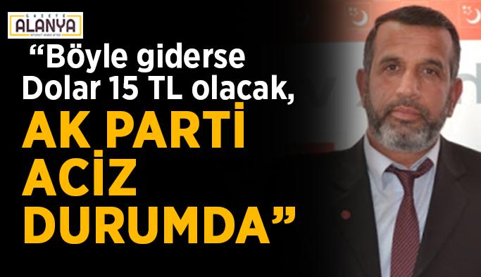 """""""Böyle giderse Dolar 15 TL olacak, AK Parti aciz durumda"""""""
