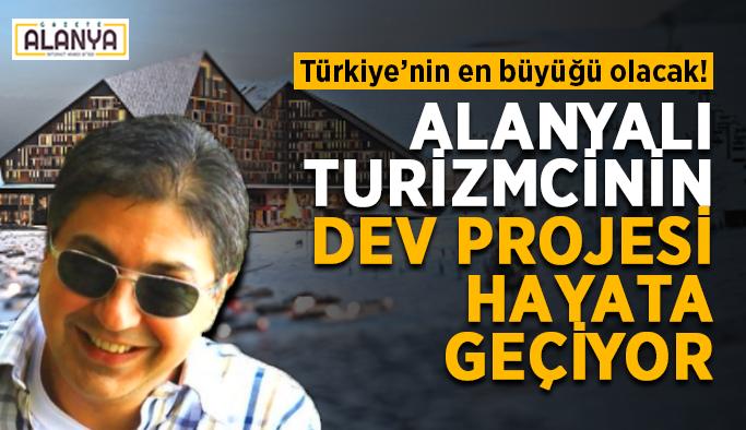 Türkiye'nin en büyüğü olacak! Alanyalı turizmcinin dev projesi hayata geçiyor