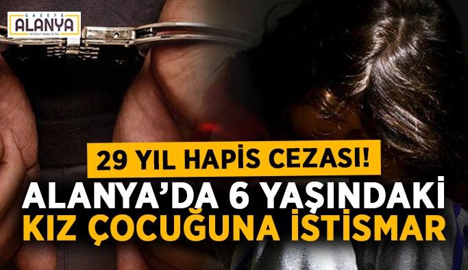 Alanya'da 6 yaşındaki kız çocuğuna cinsel istismara 29 yıl hapis