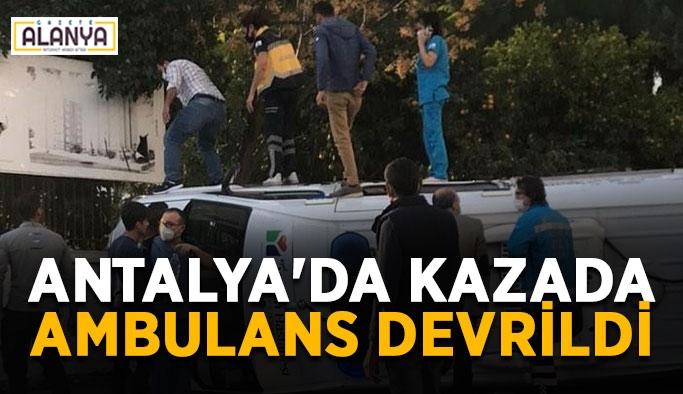 Antalya'da kazada ambulans devrildi