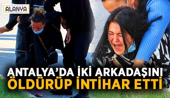 Antalya'da iki arkadaşını öldürüp intihar etti