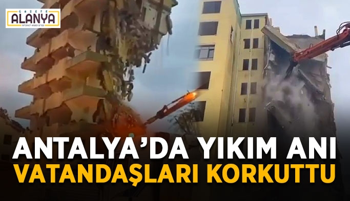 Antalya'da yıkım anı vatandaşları korkuttu