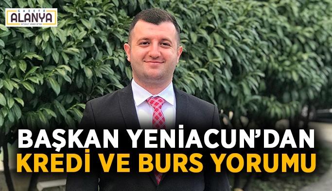 Başkan Yeniacun'dan kredi ve burs yorumu