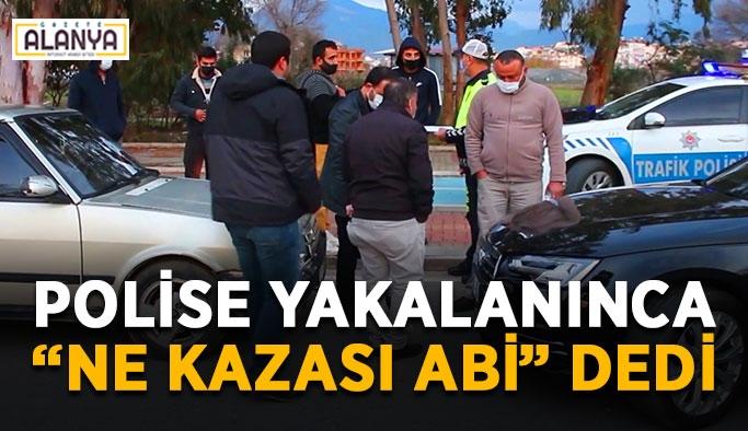 """Polise yakalanınca """"Ne kazası abi"""" dedi"""