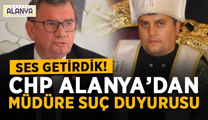 Ses getirdik! CHP Alanya'dan müdüre suç duyurusu