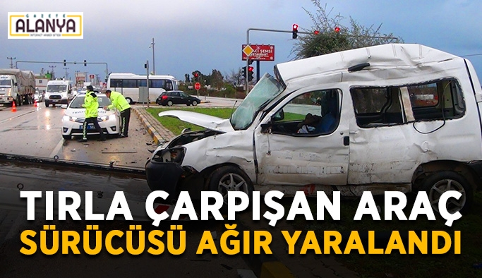 Tırla çarpışan araç sürücüsü ağır yaralandı