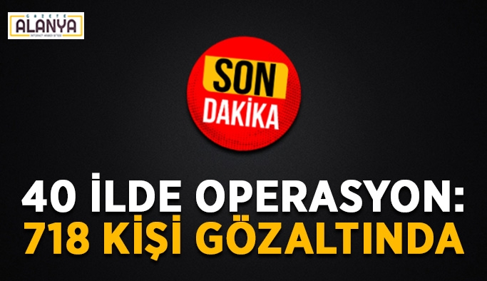 40 ilde operasyon: 718 kişi gözaltında