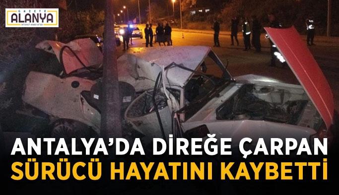 Antalya'da direğe çarpan sürücü hayatını kaybetti