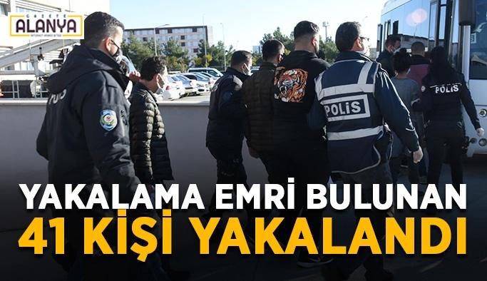 Yakalama emri bulunan 41 kişi yakalandı