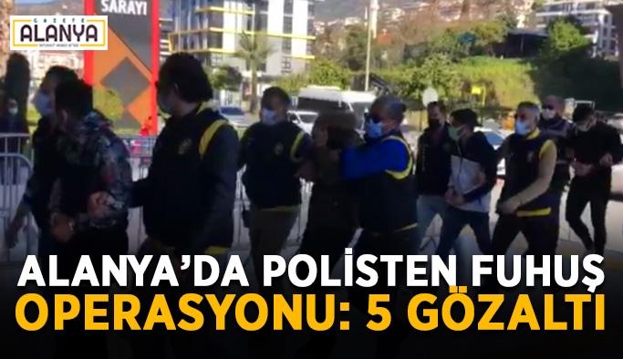 Alanya'da polisten fuhuş operasyonu: 5 gözaltı