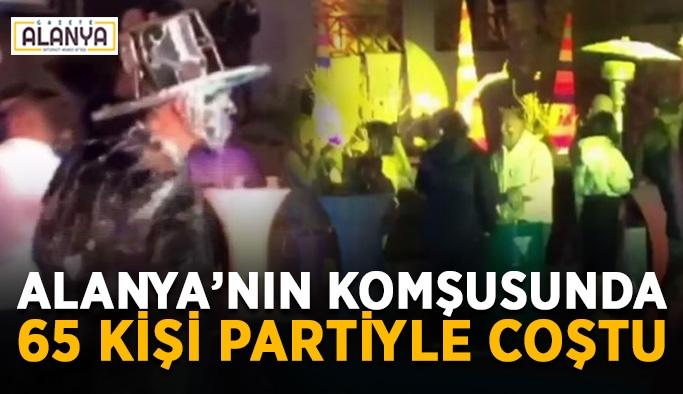 Alanya'nın komşu ilçesinde 65 kişi partiyle coştu