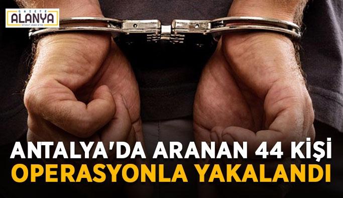 Antalya'da aranan 44 kişi operasyonla yakalandı
