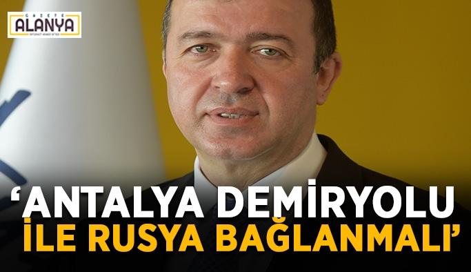 """""""Antalya demiryolu ile Rusya bağlanmalı"""""""