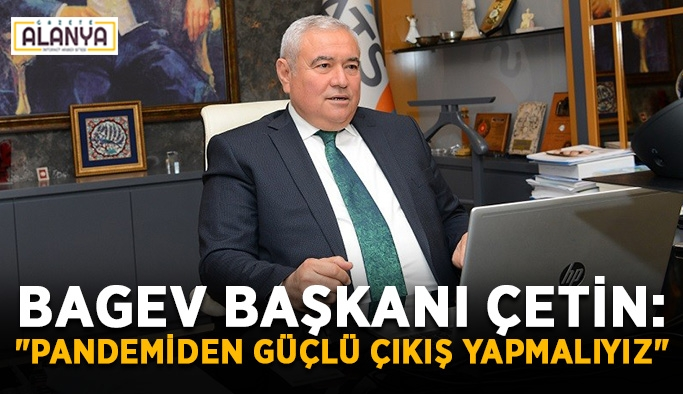 """BAGEV Başkanı Çetin: """"Pandemiden güçlü çıkış yapmalıyız"""""""