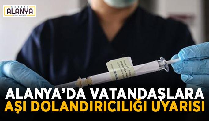 Alanya'da vatandaşlara aşı dolandırıcılığı uyarısı